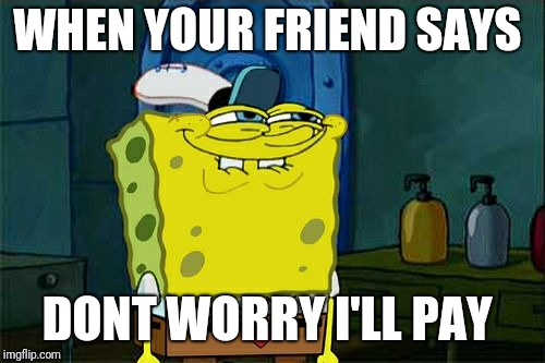 Dont You Squidward Meme | WHEN YOUR FRIEND SAYS DONT WORRY I'LL PAY | image tagged in memes,dont you squidward | made w/ Imgflip meme maker