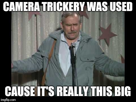 CAMERA TRICKERY WAS USED CAUSE IT'S REALLY THIS BIG | made w/ Imgflip meme maker