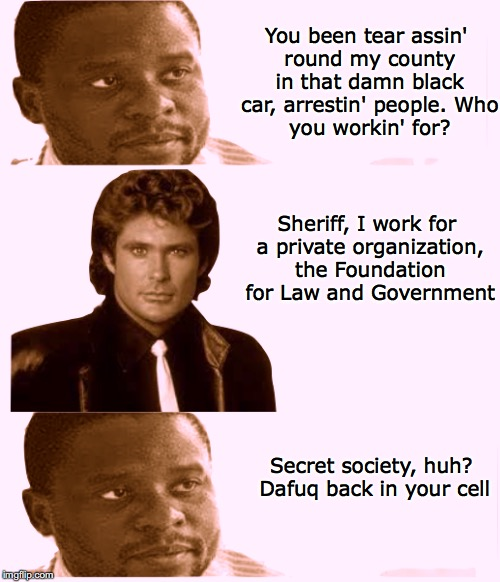 Conspiracy Theory | You been tear assin' round my county in that damn black car, arrestin' people. Who you workin' for? Sheriff, I work for a private organizati | image tagged in knight rider,david hasselhoff,secret,conspiracy theory | made w/ Imgflip meme maker