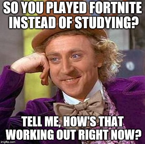 Creepy Condescending Wonka Meme | SO YOU PLAYED FORTNITE INSTEAD OF STUDYING? TELL ME, HOW'S THAT WORKING OUT RIGHT NOW? | image tagged in memes,creepy condescending wonka | made w/ Imgflip meme maker