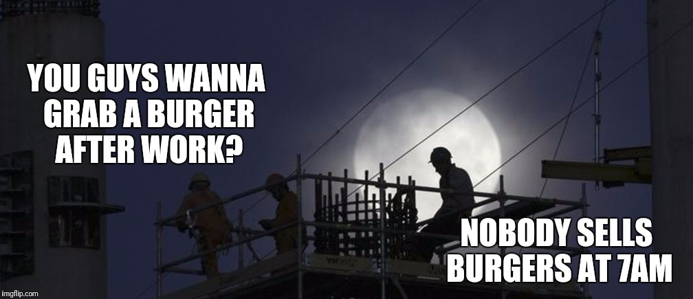 Third Shift World Problems | YOU GUYS WANNA GRAB A BURGER AFTER WORK? NOBODY SELLS BURGERS AT 7AM | image tagged in third shift world problems,burgers,third shift,graveyard | made w/ Imgflip meme maker