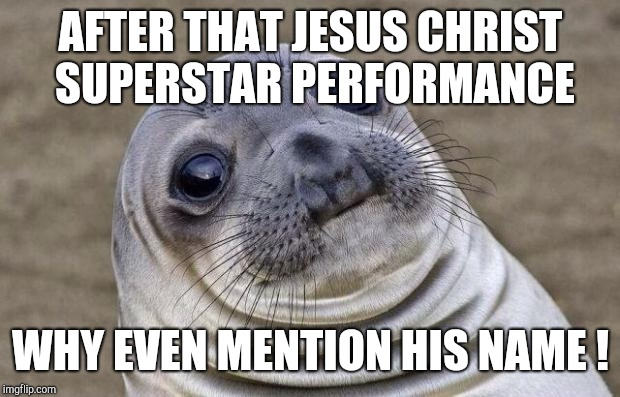 Awkward Moment Sealion Meme | AFTER THAT JESUS CHRIST SUPERSTAR PERFORMANCE WHY EVEN MENTION HIS NAME ! | image tagged in memes,awkward moment sealion | made w/ Imgflip meme maker