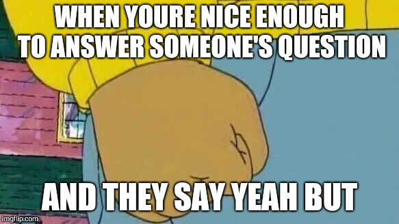Arthur Fist Meme | WHEN YOURE NICE ENOUGH TO ANSWER SOMEONE'S QUESTION AND THEY SAY YEAH BUT | image tagged in memes,arthur fist | made w/ Imgflip meme maker