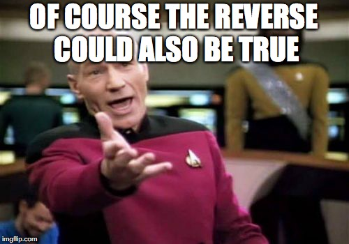Picard Wtf Meme | OF COURSE THE REVERSE COULD ALSO BE TRUE | image tagged in memes,picard wtf | made w/ Imgflip meme maker
