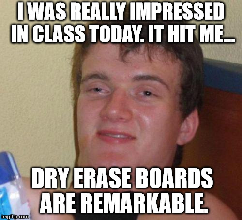 stoned guy | I WAS REALLY IMPRESSED IN CLASS TODAY. IT HIT ME... DRY ERASE BOARDS ARE REMARKABLE. | image tagged in stoned guy | made w/ Imgflip meme maker