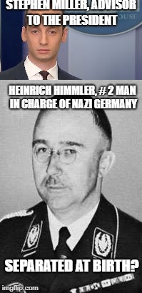 it's uncanny! | STEPHEN MILLER, ADVISOR TO THE PRESIDENT HEINRICH HIMMLER, # 2 MAN IN CHARGE OF NAZI GERMANY SEPARATED AT BIRTH? | image tagged in nazi germany,final solution | made w/ Imgflip meme maker