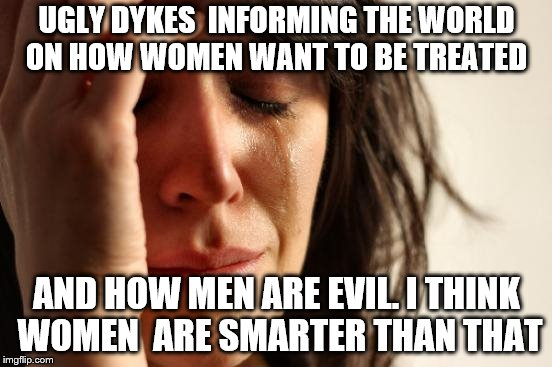 First World Problems Meme | UGLY DYKES  INFORMING THE WORLD ON HOW WOMEN WANT TO BE TREATED AND HOW MEN ARE EVIL. I THINK WOMEN  ARE SMARTER THAN THAT | image tagged in memes,first world problems | made w/ Imgflip meme maker