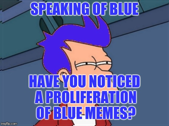 SPEAKING OF BLUE HAVE YOU NOTICED A PROLIFERATION OF BLUE MEMES? | made w/ Imgflip meme maker