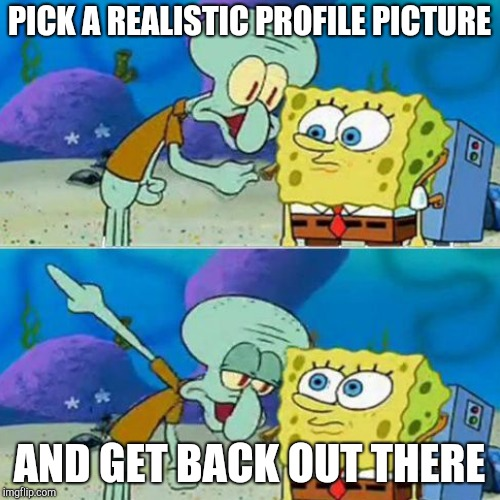 PICK A REALISTIC PROFILE PICTURE AND GET BACK OUT THERE | made w/ Imgflip meme maker
