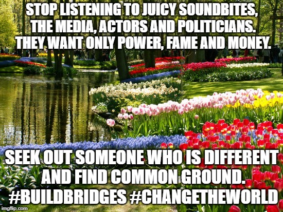 Truth. | STOP LISTENING TO JUICY SOUNDBITES, THE MEDIA, ACTORS AND POLITICIANS.  THEY WANT ONLY POWER, FAME AND MONEY. SEEK OUT SOMEONE WHO IS DIFFER | image tagged in liberals,politics,fake news,biased media | made w/ Imgflip meme maker