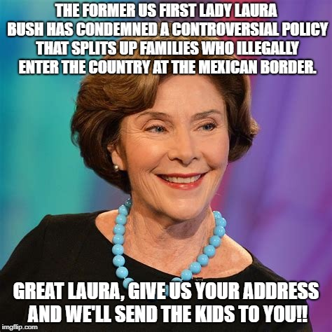 Laura Bush | THE FORMER US FIRST LADY LAURA BUSH HAS CONDEMNED A CONTROVERSIAL POLICY THAT SPLITS UP FAMILIES WHO ILLEGALLY ENTER THE COUNTRY AT THE MEXI | image tagged in separation,illegal,immigrants | made w/ Imgflip meme maker