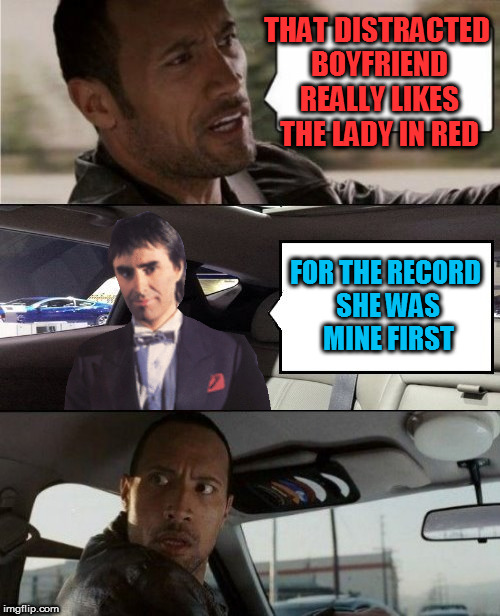 The Rock Driving Blank 2 | THAT DISTRACTED BOYFRIEND REALLY LIKES THE LADY IN RED FOR THE RECORD SHE WAS MINE FIRST | image tagged in the rock driving blank 2 | made w/ Imgflip meme maker