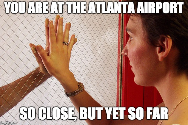YOU ARE AT THE ATLANTA AIRPORT SO CLOSE, BUT YET SO FAR | image tagged in airport,hands on glass | made w/ Imgflip meme maker