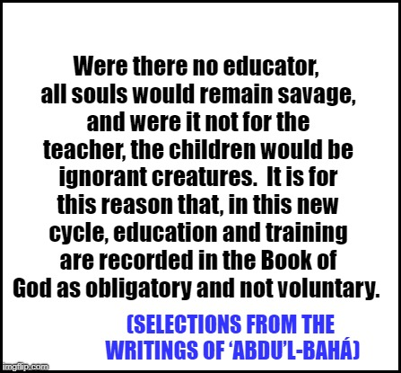 blank | (SELECTIONS FROM THE WRITINGS OF 'ABDU'L-BAHÁ) Were there no educator, all souls would remain savage, and were it not for the teacher, the c | image tagged in blank | made w/ Imgflip meme maker
