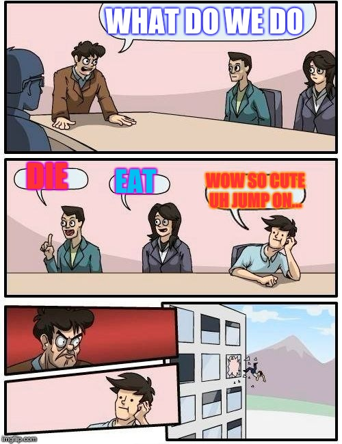 Boardroom Meeting Suggestion Meme | WHAT DO WE DO DIE EAT WOW SO CUTE UH JUMP ON... | image tagged in memes,boardroom meeting suggestion | made w/ Imgflip meme maker