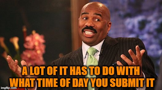 shrug | A LOT OF IT HAS TO DO WITH WHAT TIME OF DAY YOU SUBMIT IT | image tagged in shrug | made w/ Imgflip meme maker
