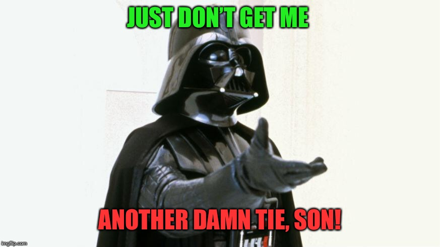 JUST DON'T GET ME ANOTHER DAMN TIE, SON! | made w/ Imgflip meme maker