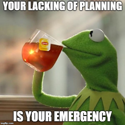 It's not Mine | YOUR LACKING OF PLANNING IS YOUR EMERGENCY | image tagged in memes,but thats none of my business,kermit the frog | made w/ Imgflip meme maker