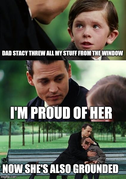 Finding Neverland Meme | DAD STACY THREW ALL MY STUFF FROM THE WINDOW I'M PROUD OF HER NOW SHE'S ALSO GROUNDED | image tagged in memes,finding neverland | made w/ Imgflip meme maker