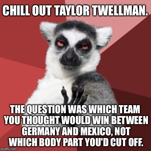 Taylor Twellman of ESPN needs to chill out | CHILL OUT TAYLOR TWELLMAN. THE QUESTION WAS WHICH TEAM YOU THOUGHT WOULD WIN BETWEEN GERMANY AND MEXICO, NOT WHICH BODY PART YOU'D CUT OFF. | image tagged in memes,chill out lemur,soccer,first world problems,mexico,germany | made w/ Imgflip meme maker