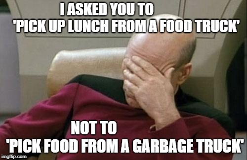 I hate eating lunch with coworkers | I ASKED YOU TO              'PICK UP LUNCH FROM A FOOD TRUCK' NOT TO                     'PICK FOOD FROM A GARBAGE TRUCK' | image tagged in memes,captain picard facepalm | made w/ Imgflip meme maker