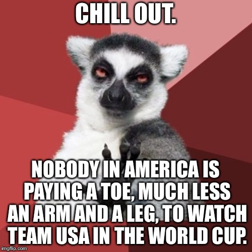 American soccer foot fetish | CHILL OUT. NOBODY IN AMERICA IS PAYING A TOE, MUCH LESS AN ARM AND A LEG, TO WATCH TEAM USA IN THE WORLD CUP. | image tagged in memes,chill out lemur,fake news,angry,sports fans,soccer | made w/ Imgflip meme maker