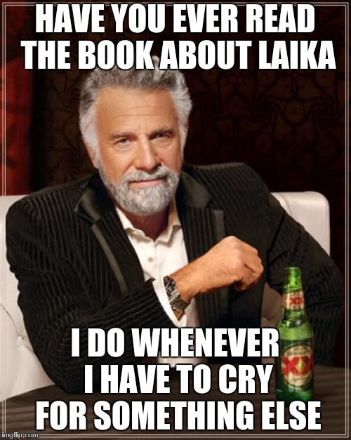 The Most Interesting Man In The World Meme | HAVE YOU EVER READ THE BOOK ABOUT LAIKA I DO WHENEVER I HAVE TO CRY FOR SOMETHING ELSE | image tagged in memes,the most interesting man in the world | made w/ Imgflip meme maker