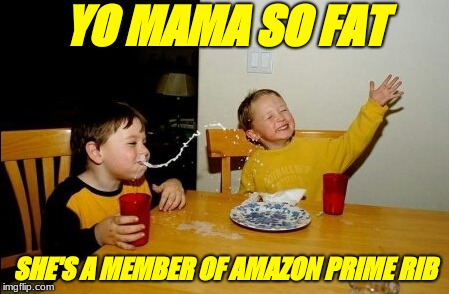 Yo Mamas So Fat Meme | YO MAMA SO FAT SHE'S A MEMBER OF AMAZON PRIME RIB | image tagged in memes,yo mamas so fat | made w/ Imgflip meme maker