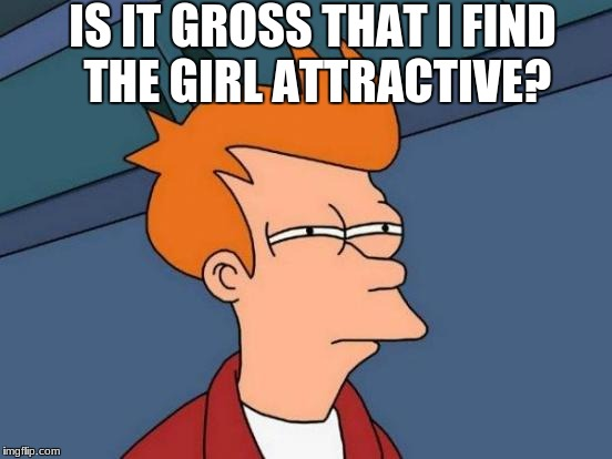 Futurama Fry Meme | IS IT GROSS THAT I FIND THE GIRL ATTRACTIVE? | image tagged in memes,futurama fry | made w/ Imgflip meme maker