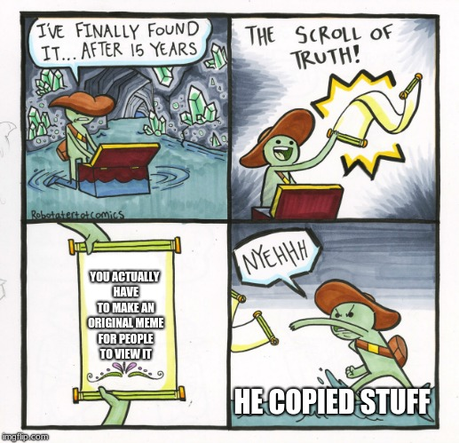 The Scroll Of Truth Meme | YOU ACTUALLY HAVE TO MAKE AN ORIGINAL MEME FOR PEOPLE TO VIEW IT HE COPIED STUFF | image tagged in memes,the scroll of truth | made w/ Imgflip meme maker