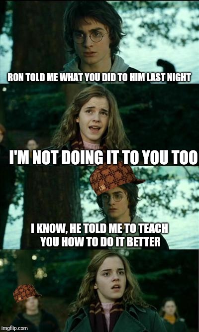 Horny Harry Meme | RON TOLD ME WHAT YOU DID TO HIM LAST NIGHT I'M NOT DOING IT TO YOU TOO I KNOW, HE TOLD ME TO TEACH YOU HOW TO DO IT BETTER | image tagged in memes,horny harry,scumbag | made w/ Imgflip meme maker