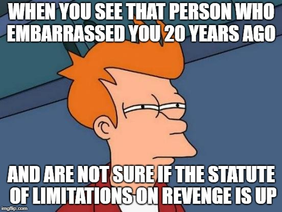 Futurama Fry Meme | WHEN YOU SEE THAT PERSON WHO EMBARRASSED YOU 20 YEARS AGO AND ARE NOT SURE IF THE STATUTE OF LIMITATIONS ON REVENGE IS UP | image tagged in memes,futurama fry | made w/ Imgflip meme maker