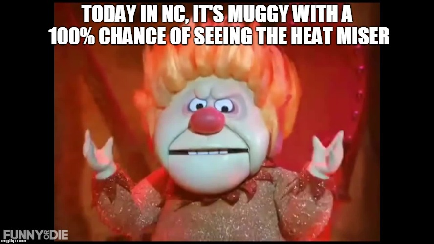 TODAY IN NC, IT'S MUGGY WITH A 100% CHANCE OF SEEING THE HEAT MISER | image tagged in heat miser | made w/ Imgflip meme maker