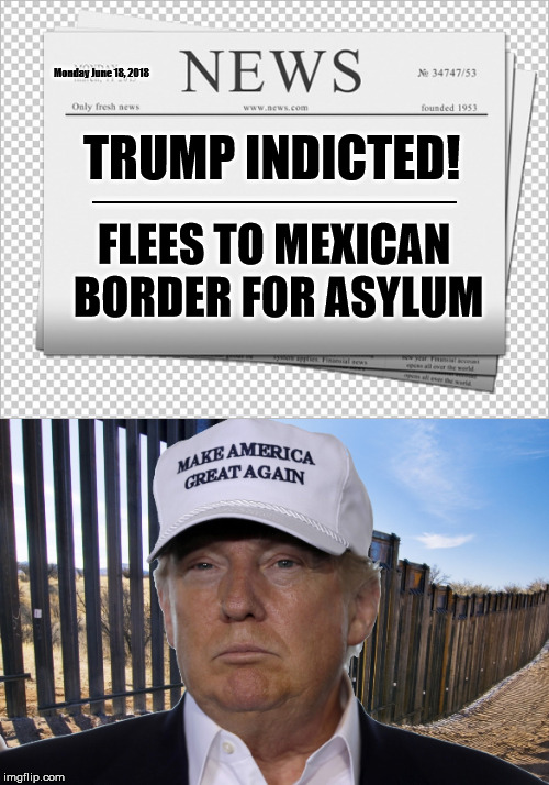 TRUMP INDICTED!  Flees to Mexican border for asylum | TRUMP INDICTED! ____________ FLEES TO MEXICAN BORDER FOR ASYLUM Monday June 18, 2018 | image tagged in memes,trump memes,asylum,border,mexico | made w/ Imgflip meme maker