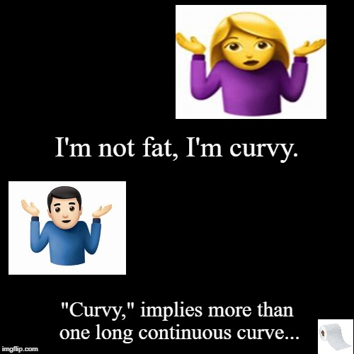 "Not Fat!  | I'm not fat, I'm curvy. | ""Curvy,"" implies more than one long continuous curve... 