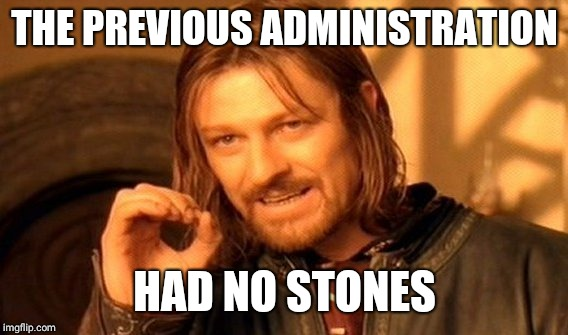 One Does Not Simply Meme | THE PREVIOUS ADMINISTRATION HAD NO STONES | image tagged in memes,one does not simply | made w/ Imgflip meme maker