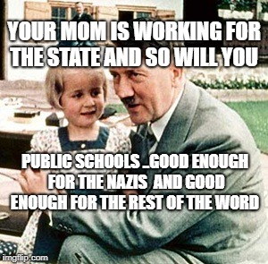 hitler | YOUR MOM IS WORKING FOR THE STATE AND SO WILL YOU PUBLIC SCHOOLS ..GOOD ENOUGH FOR THE NAZIS  AND GOOD ENOUGH FOR THE REST OF THE WORD | image tagged in hitler | made w/ Imgflip meme maker