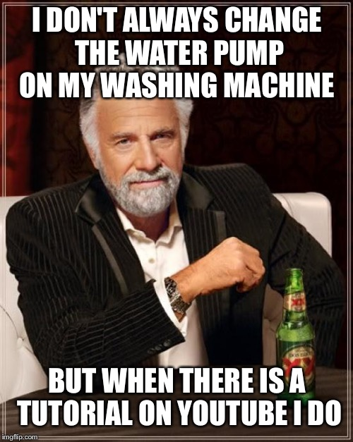 The Most Interesting Man In The World Meme | I DON'T ALWAYS CHANGE THE WATER PUMP ON MY WASHING MACHINE BUT WHEN THERE IS A TUTORIAL ON YOUTUBE I DO | image tagged in memes,the most interesting man in the world | made w/ Imgflip meme maker