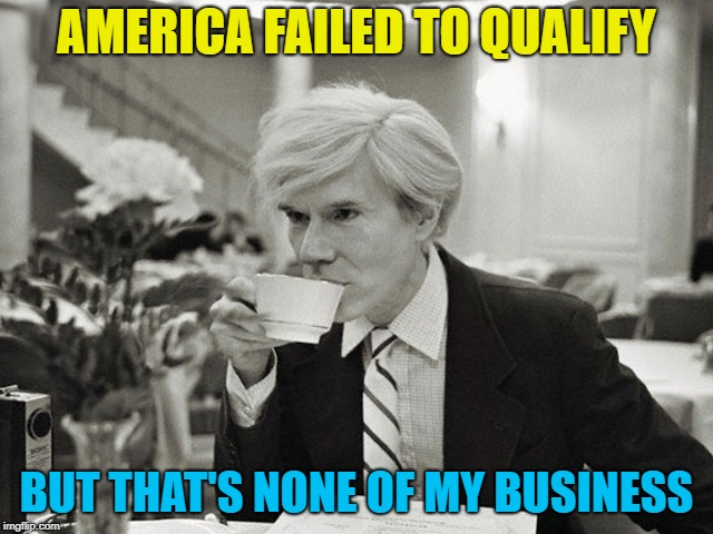 AMERICA FAILED TO QUALIFY BUT THAT'S NONE OF MY BUSINESS | made w/ Imgflip meme maker