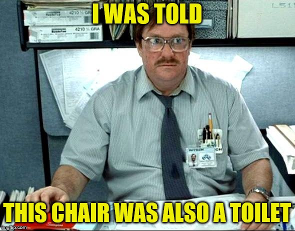 I WAS TOLD THIS CHAIR WAS ALSO A TOILET | made w/ Imgflip meme maker