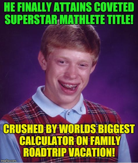 It all adds up! | HE FINALLY ATTAINS COVETED SUPERSTAR MATHLETE TITLE! CRUSHED BY WORLDS BIGGEST CALCULATOR ON FAMILY ROADTRIP VACATION! | image tagged in memes,bad luck brian,summer vacation,math | made w/ Imgflip meme maker