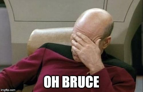 Captain Picard Facepalm Meme | OH BRUCE | image tagged in memes,captain picard facepalm | made w/ Imgflip meme maker