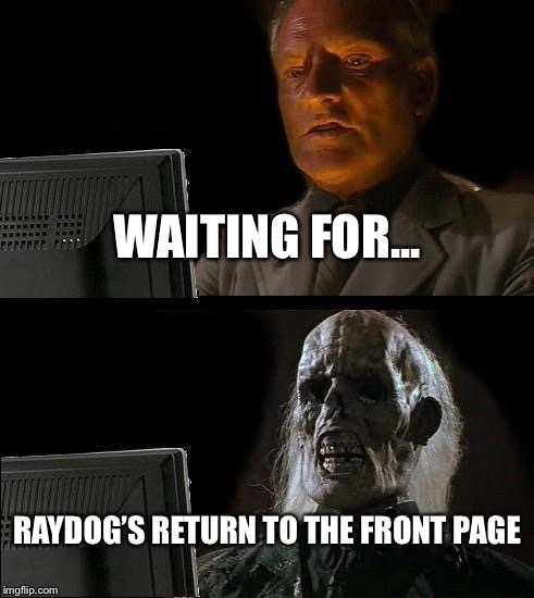 Ill Just Wait Here Meme | WAITING FOR... RAYDOG'S RETURN TO THE FRONT PAGE | image tagged in memes,ill just wait here,raydog | made w/ Imgflip meme maker