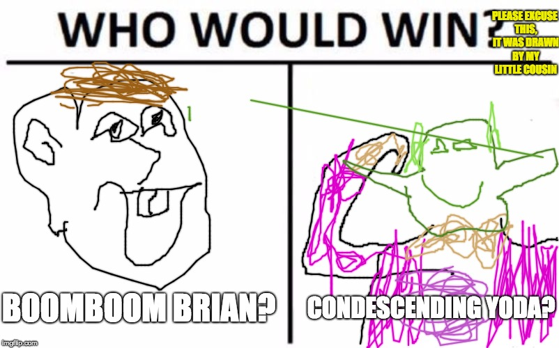 I am sorry | BOOMBOOM BRIAN? CONDESCENDING YODA? PLEASE EXCUSE THIS, IT WAS DRAWN BY MY LITTLE COUSIN | image tagged in memes,who would win | made w/ Imgflip meme maker