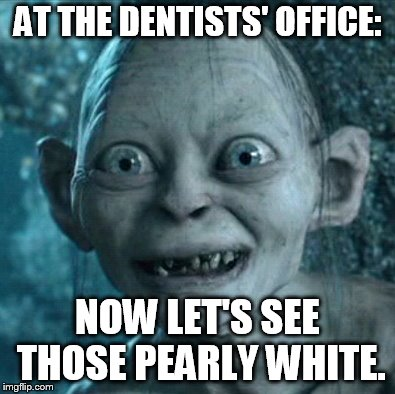 Gollum Meme | AT THE DENTISTS' OFFICE: NOW LET'S SEE THOSE PEARLY WHITE. | image tagged in memes,gollum | made w/ Imgflip meme maker