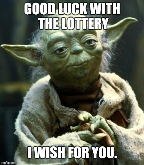 Star Wars Yoda Meme | GOOD LUCK WITH THE LOTTERY I WISH FOR YOU. | image tagged in memes,star wars yoda | made w/ Imgflip meme maker