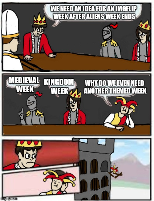 Seeing we went to the future with aliens, how about we step back in time a bit? | WE NEED AN IDEA FOR AN IMGFLIP WEEK AFTER ALIENS WEEK ENDS MEDIEVAL WEEK KINGDOM WEEK WHY DO WE EVEN NEED ANOTHER THEMED WEEK | image tagged in medieval boardroom suggestion,medieval week | made w/ Imgflip meme maker