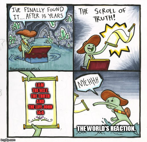 The Scroll Of Truth Meme | I AM THE WAY, THE TRUTH AND THE LIFE-JOHN 14:6 THE WORLD'S REACTION. | image tagged in memes,the scroll of truth | made w/ Imgflip meme maker
