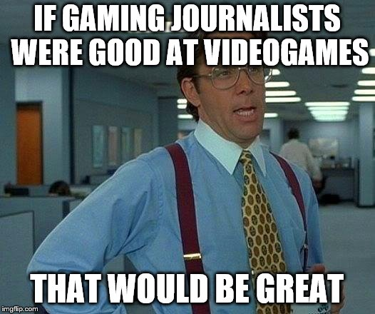 That Would Be Great Meme | IF GAMING JOURNALISTS WERE GOOD AT VIDEOGAMES THAT WOULD BE GREAT | image tagged in memes,that would be great | made w/ Imgflip meme maker