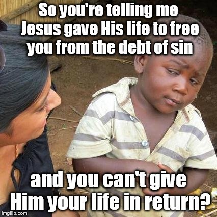 Third World Skeptical Kid Meme | So you're telling me Jesus gave His life to free you from the debt of sin and you can't give Him your life in return? | image tagged in memes,third world skeptical kid | made w/ Imgflip meme maker